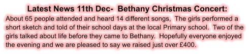 Latest News 11th Dec-  Bethany Christmas Concert: About 65 people attended and heard 14 different songs,  The girls performed a short sketch and told of their school days at the local Primary school.  Two of the girls talked about life before they came to Bethany.  Hopefully everyone enjoyed the evening and we are pleased to say we raised just over £400.