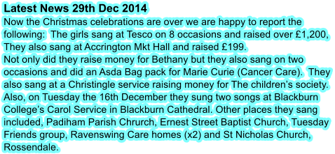 Latest News 29th Dec 2014 Now the Christmas celebrations are over we are happy to report the following:  The girls sang at Tesco on 8 occasions and raised over £1,200, They also sang at Accrington Mkt Hall and raised £199. Not only did they raise money for Bethany but they also sang on two occasions and did an Asda Bag pack for Marie Curie (Cancer Care).  They also sang at a Christingle service raising money for The children's society.  Also, on Tuesday the 16th December they sung two songs at Blackburn College's Carol Service in Blackburn Cathedral. Other places they sang included, Padiham Parish Chrurch, Ernest Street Baptist Church, Tuesday Friends group, Ravenswing Care homes (x2) and St Nicholas Church, Rossendale.