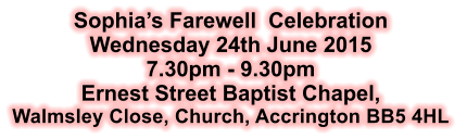Sophia's Farewell  Celebration Wednesday 24th June 2015 7.30pm - 9.30pm Ernest Street Baptist Chapel, Walmsley Close, Church, Accrington BB5 4HL