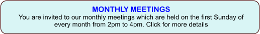 MONTHLY MEETINGSYou are invited to our monthly meetings which are held on the first Sunday of every month from 2pm to 4pm. Click for more details